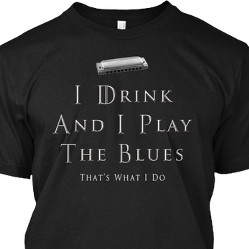 I Drink And I Play The Blues Thats What I Do T Shirt Black A1