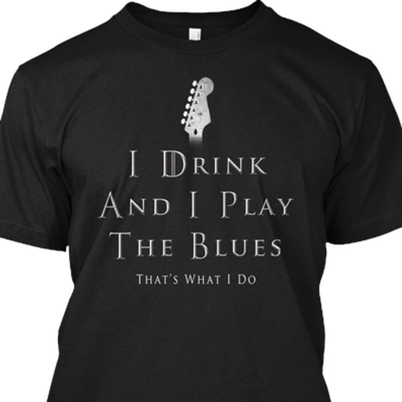 I Drink And I Play The Blues Whats What I Do T-Shirt Black A2