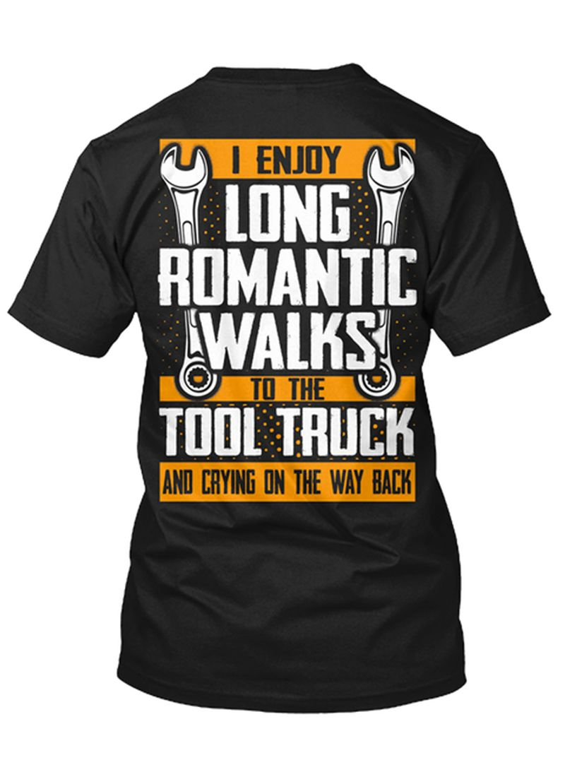 I Enjoy Long Romantic Walks To The Tool Truck And Crying On The Way Back T Shirt Black A4