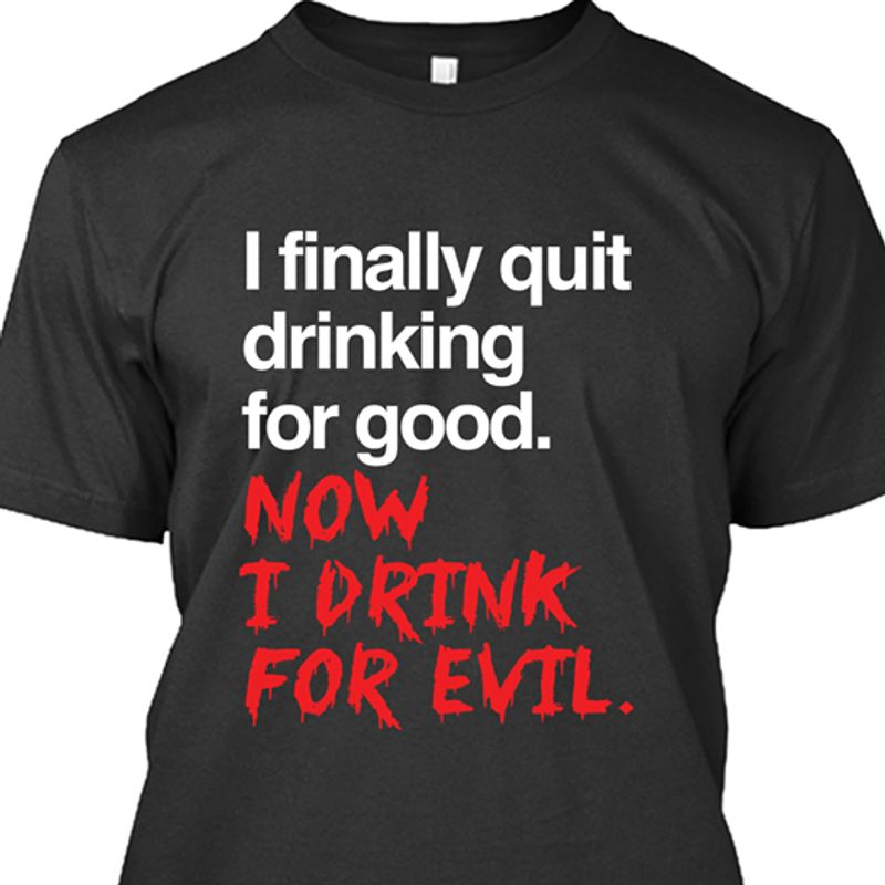 I Finally Quit Drinking For Good Now I Drink For Evil T-shirt Black B7