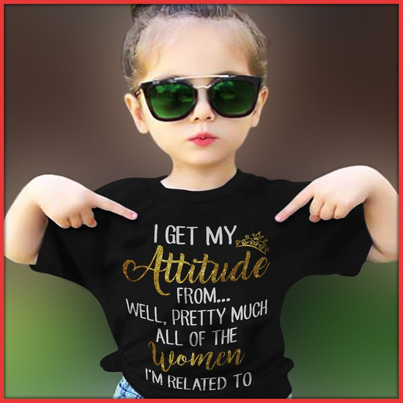 I Get My Attitude From Well Pretty Much All Of The Woman Im Related To T-shirt Black B7