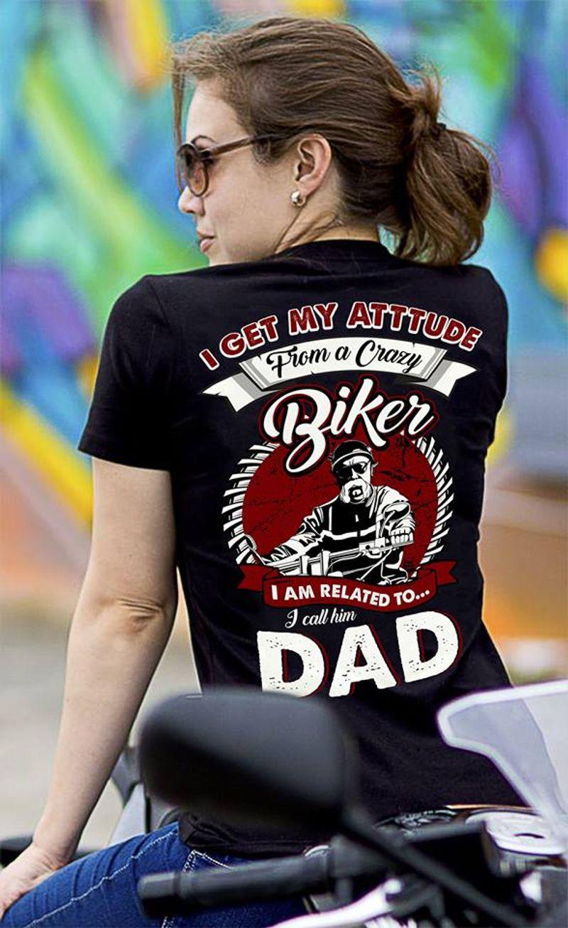 I Get My Attitude Piom A Crazy Biker I Am Related To I Call Him Dad  T-shirt Black B5