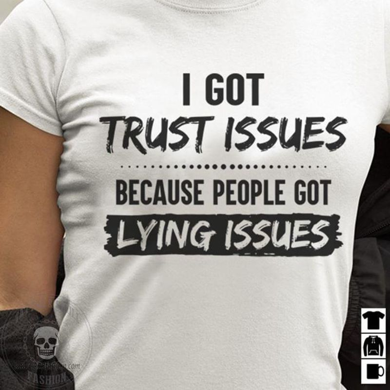 I Got Trust Issues Because People Got Lying Issues Funny Quote White White T Shirt Men And Women S-6XL Cotton