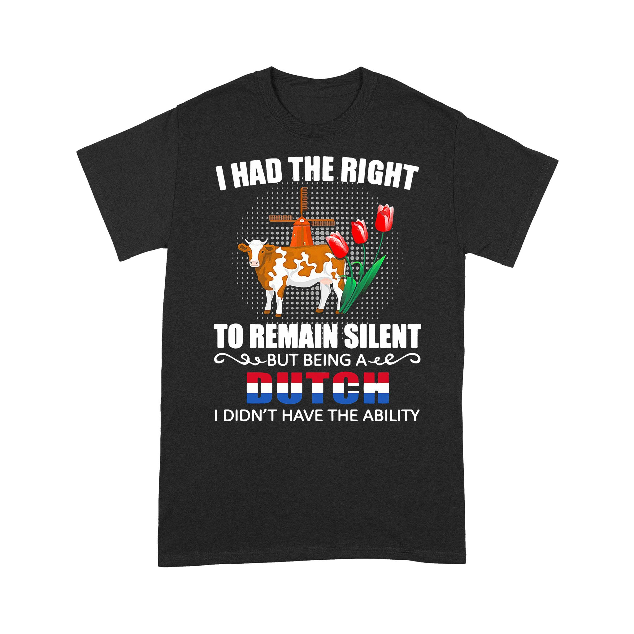 I Had The Right To Remain Silent Being A Dutch I Didn't Have The Ability T-shirt
