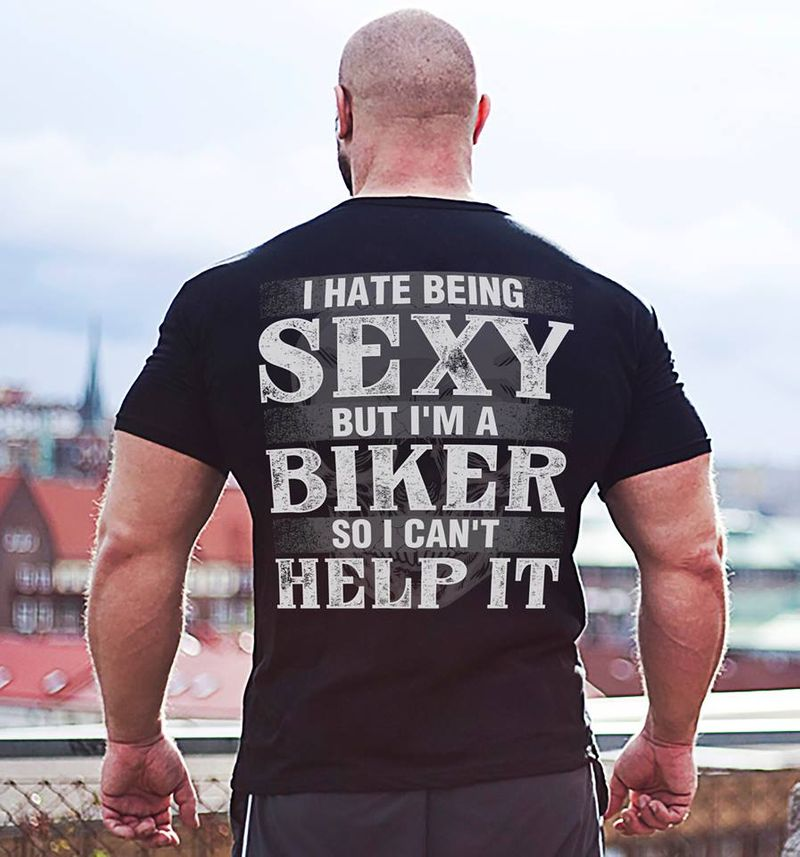 I Hate Being Sexy But Im A Biker So I Cant Help It T Shirt Black A8