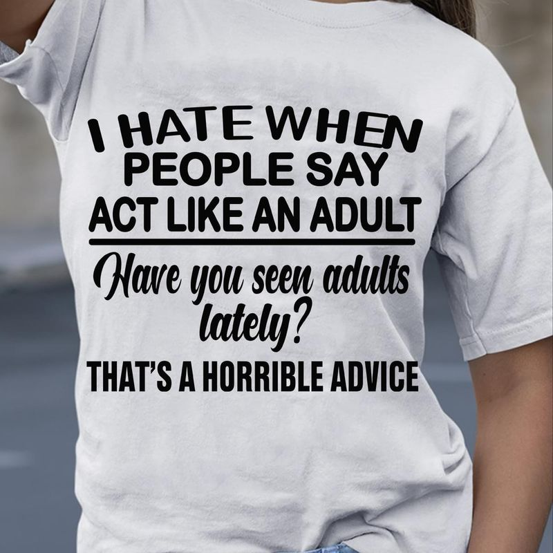 I Hate When People Say Act Like An Adult Have You Seen Adults Lately Grey T Shirt Men/ Woman S-6XL Cotton