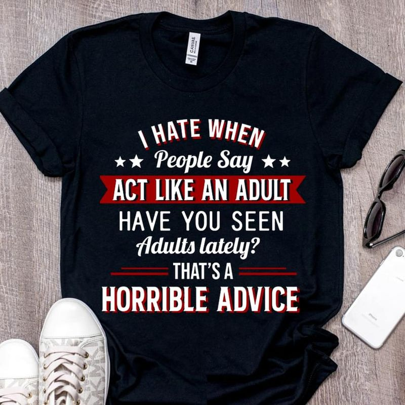 I Hate When People Say Act Like An Adult Have You Seen Adults Lately Horrible Advice Black T Shirt Men And Women S-6XL Cotton