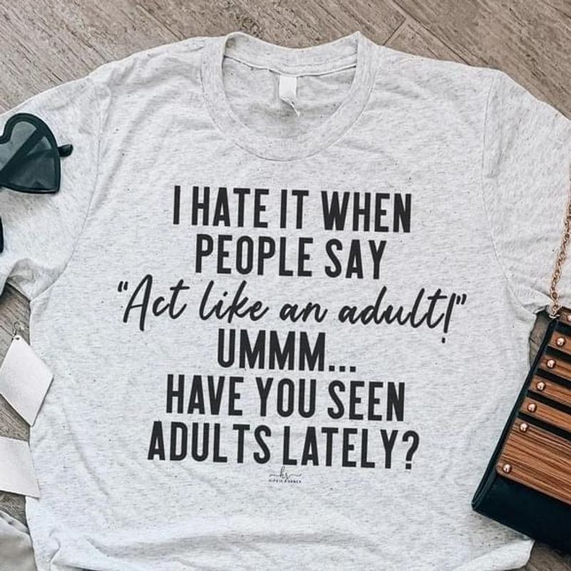 I Hate When People Say Act Like An Adult T-Shirt Funny Saying Sarcasm Sport Grey T Shirt Men And Women S-6XL Cotton