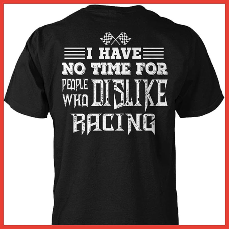 I Have No Time For People Who Dislike Racing T-Shirt Black B7
