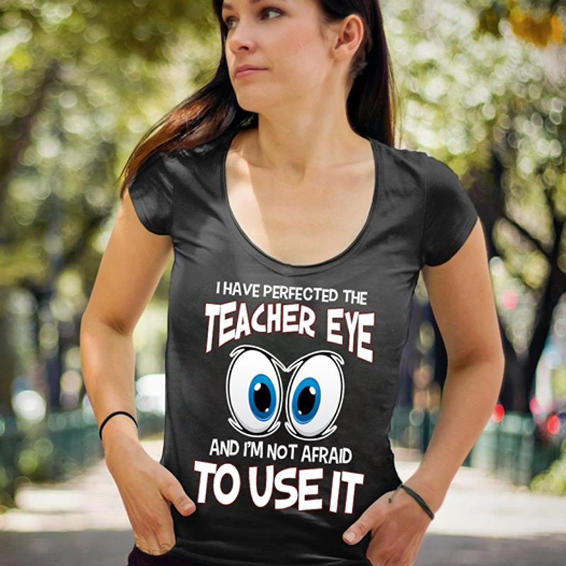 I Have Perfected The Teacher Eye And Im Not Afraid To Use It T Shirt Black A8