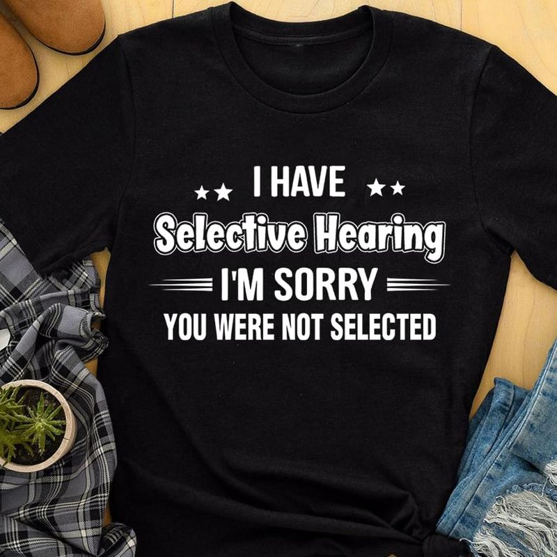 I Have Selective Hearing I'm Sorry You Were Not Selected Black T Shirt Men And Women S-6XL Cotton