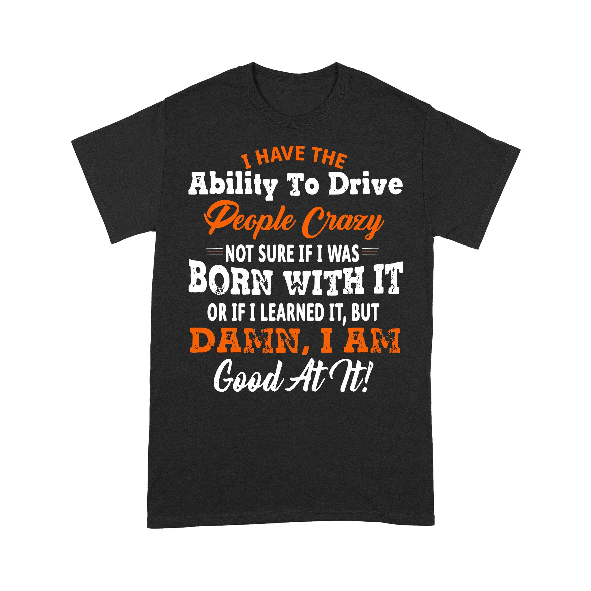 I Have The Ability To Drive People Crazy Not Sure If I Was Born With It Or If I Learned It But Damn I Am Good At It T-shirt
