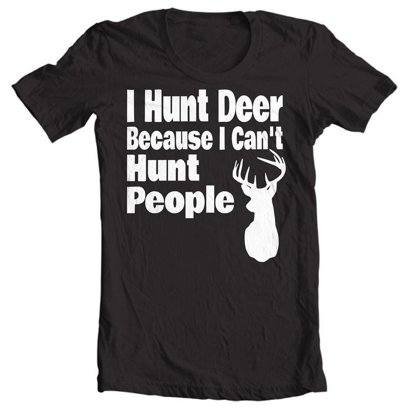 I Hunt Deer Because I Cant  Hunt People   T Shirt Black B1