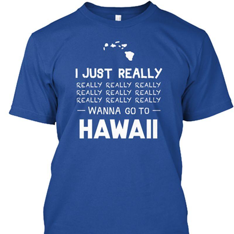 I Just Really Really Really Really Wanna Go To Hawaii T Shirt Blue A4