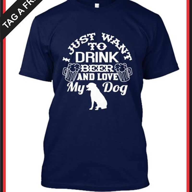 I Just Want To Drink Beer And Love My Dog T Shirt Navy A4