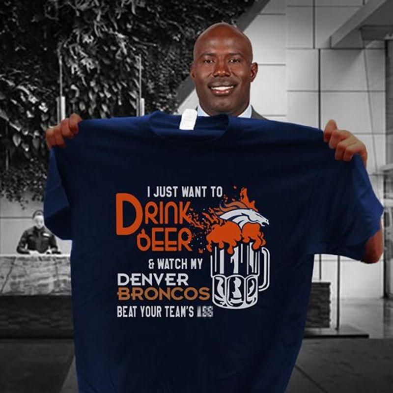 I Just Want To Drink Beer And Watch My Denver Broncos Beat Your Team Iss T-shirt Black B1