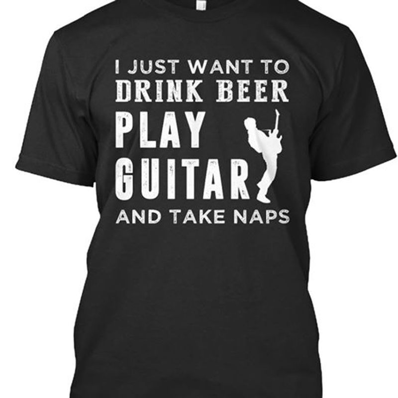 I Just Want To Drink Beer Play Guitar And Take Naps T-shirt Black A8