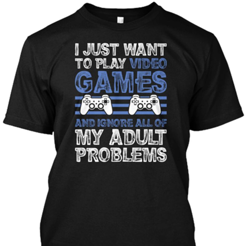 I Just Want To Play Video Games And Ignore All Of My Adult  T-shirt Black A5