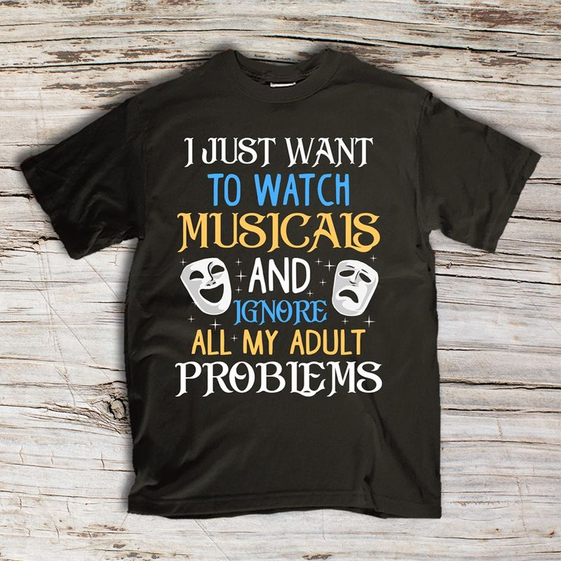 I Just Want To Watch Musicals And Ignore Alll My Adult Problems T-shirt Black A8