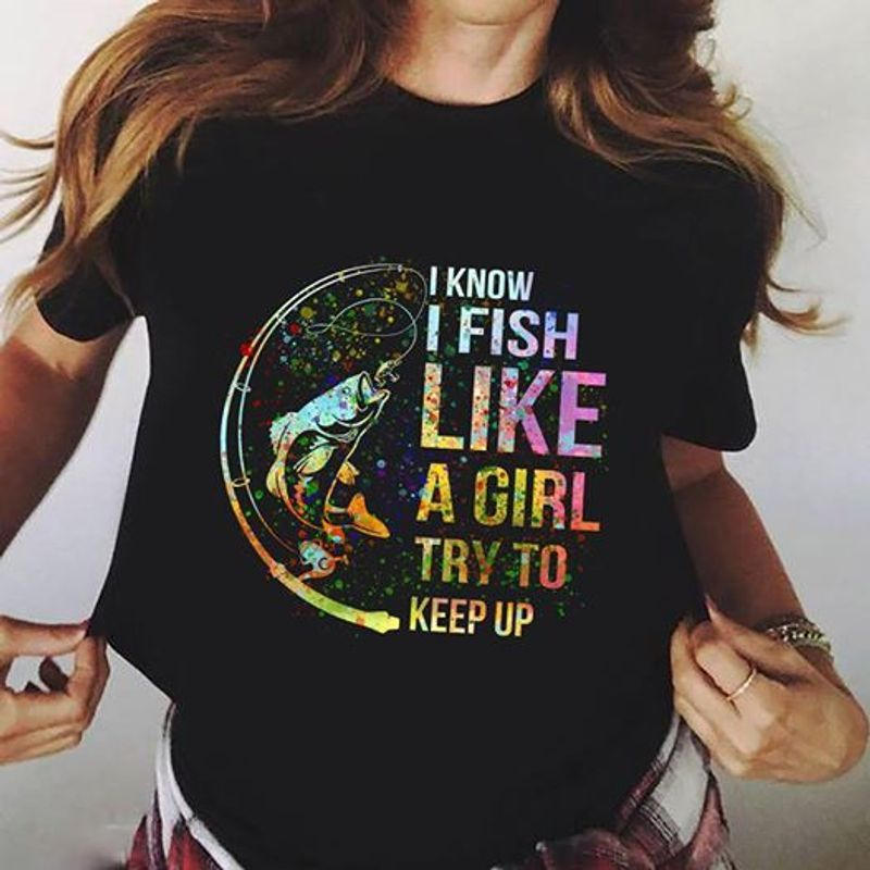 I Know I Fish Like A Girl Try To Keep Up Colorful Version - T-shirts Black