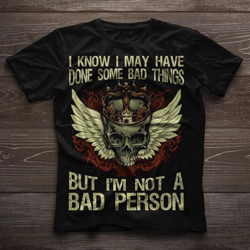 I Know I May Have Done Some Bad Things But Im Not A Bad Person T-shirt Black A5
