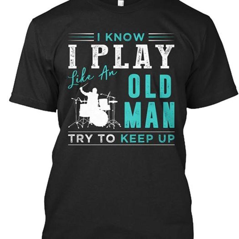 I Know I Play Like An Old Man Try To Keep Up T Shirt Black A4