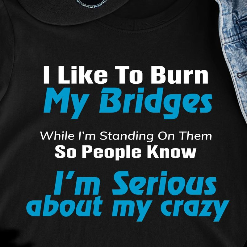 I Like To Burn My Bridges While I'M Standing On Them So People Know I'M Serious Black T Shirt Men/ Woman S-6XL Cotton