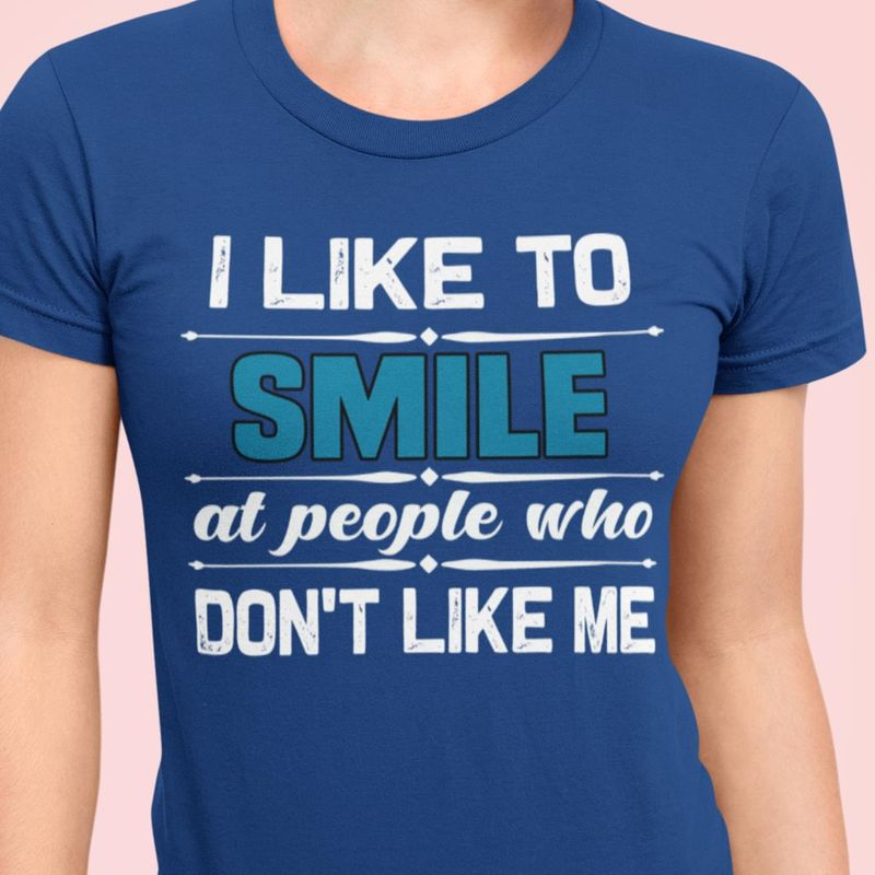 I Like To Smile At People Who Don't Like Me Sarcasm To Hater Awesome Gift For Sarcastic People Royal Blue T Shirt S-6xl Mens And Women Clothing