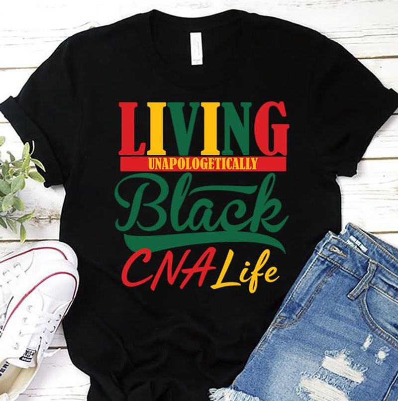 I Living Unapologetically Black Cna Life Awesome Gift For Girlfriend Wearing On Summer Black  T Shirt Men/ Woman S-6XL Cotton