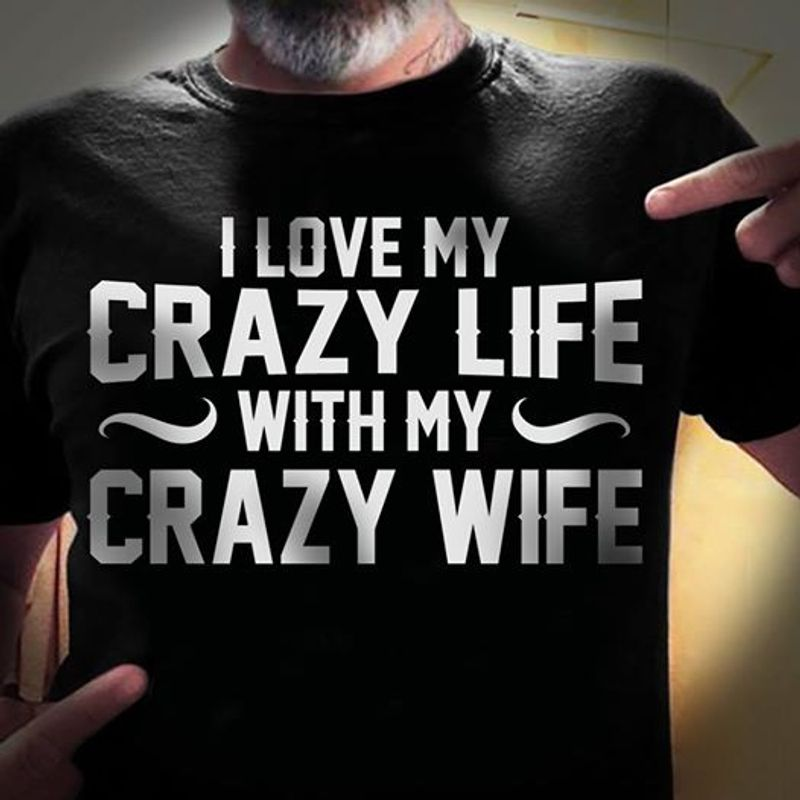 I Love My Crazy Life With My Crazy Wife T-shirt Black A8