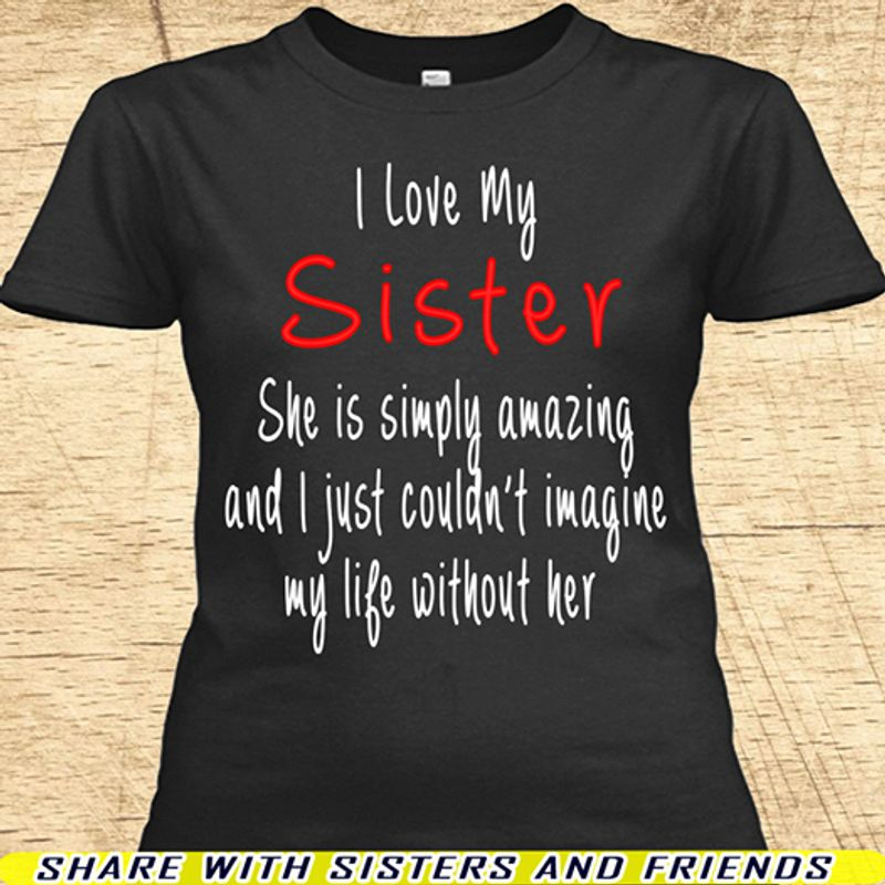 I Love My Sister She Is Simply Amazing And I Just Couldnt Imagine My Life Without Her T-Shirt Black A2