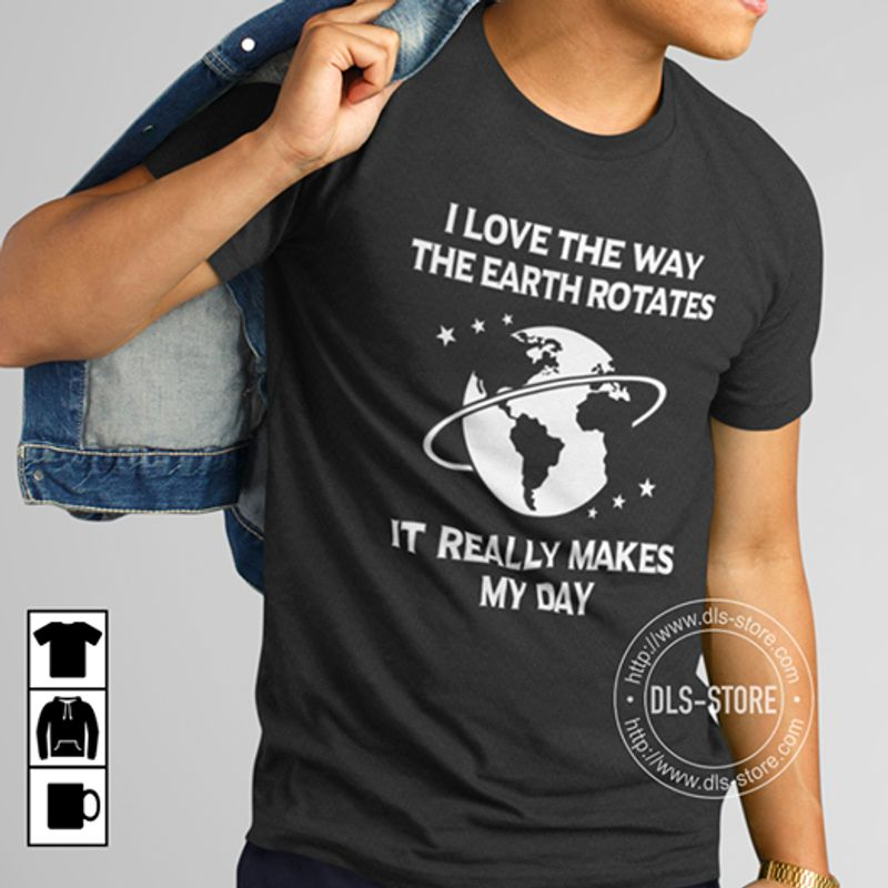 I Love The Way The Earth Rotates It Really Makes My Day T Shirt Black A8