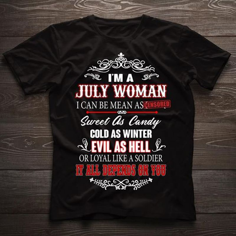I M A July Woman I Can Be Mean As Sweet As Candy Cold As Winter Evil As Hell Or Loyal Like A Soldier It All Depends On You  T-shirt Black B5