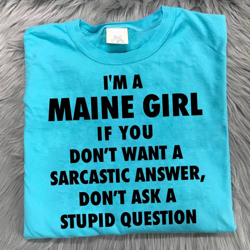I M A Maine Girl If You Dont Want A Sarcastic Answer Dont Ask A Stupid Question  T Shirt Blue B5