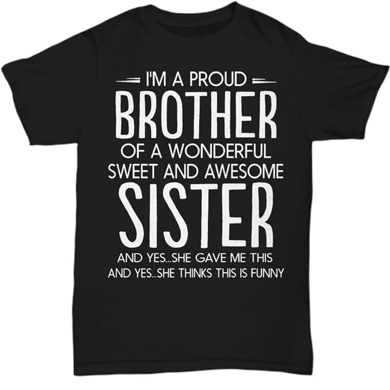 I'm A Pround Brother Of A Wonderful Sweet And Awesome Sister And Yes She Gave Me This Funny Black T Shirt Men And Women S-6XL Cotton