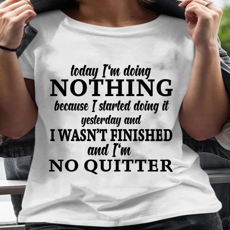 I'm Doing Nothing Because I Started Doing It I Wasn't Finished And I'm No Quitter T Shirt S-6XL Mens And Women Clothing