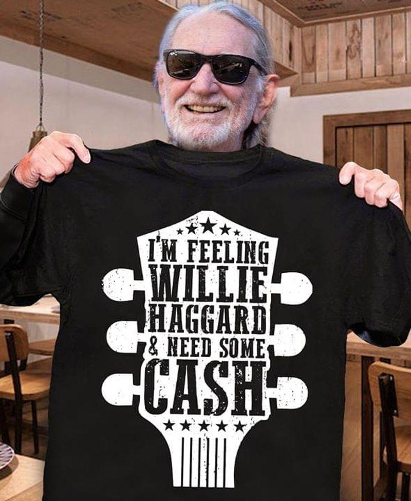 I'm Feeling Willie Haggard & Need Some Cash Black T Shirt Men/ Woman S-6XL Cotton