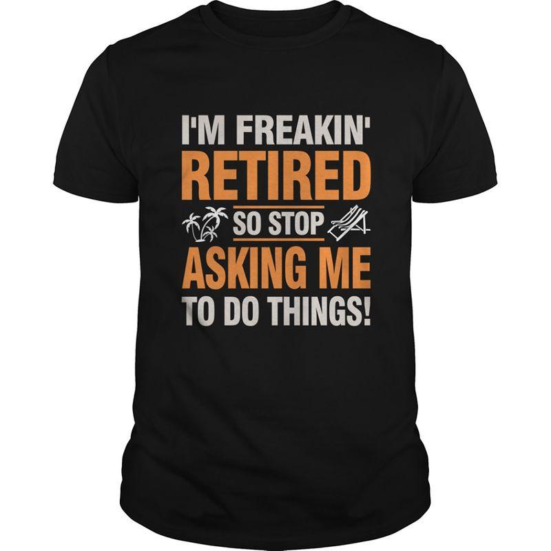 I M Freakin Retired So Stop Asking Me To Do Things  T-shirt Black B5