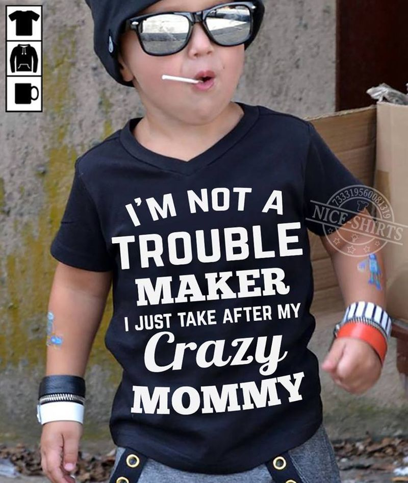 I M Not A Trouble Maker I Just Take After My Crazy Mommy  T-shirt Black B5