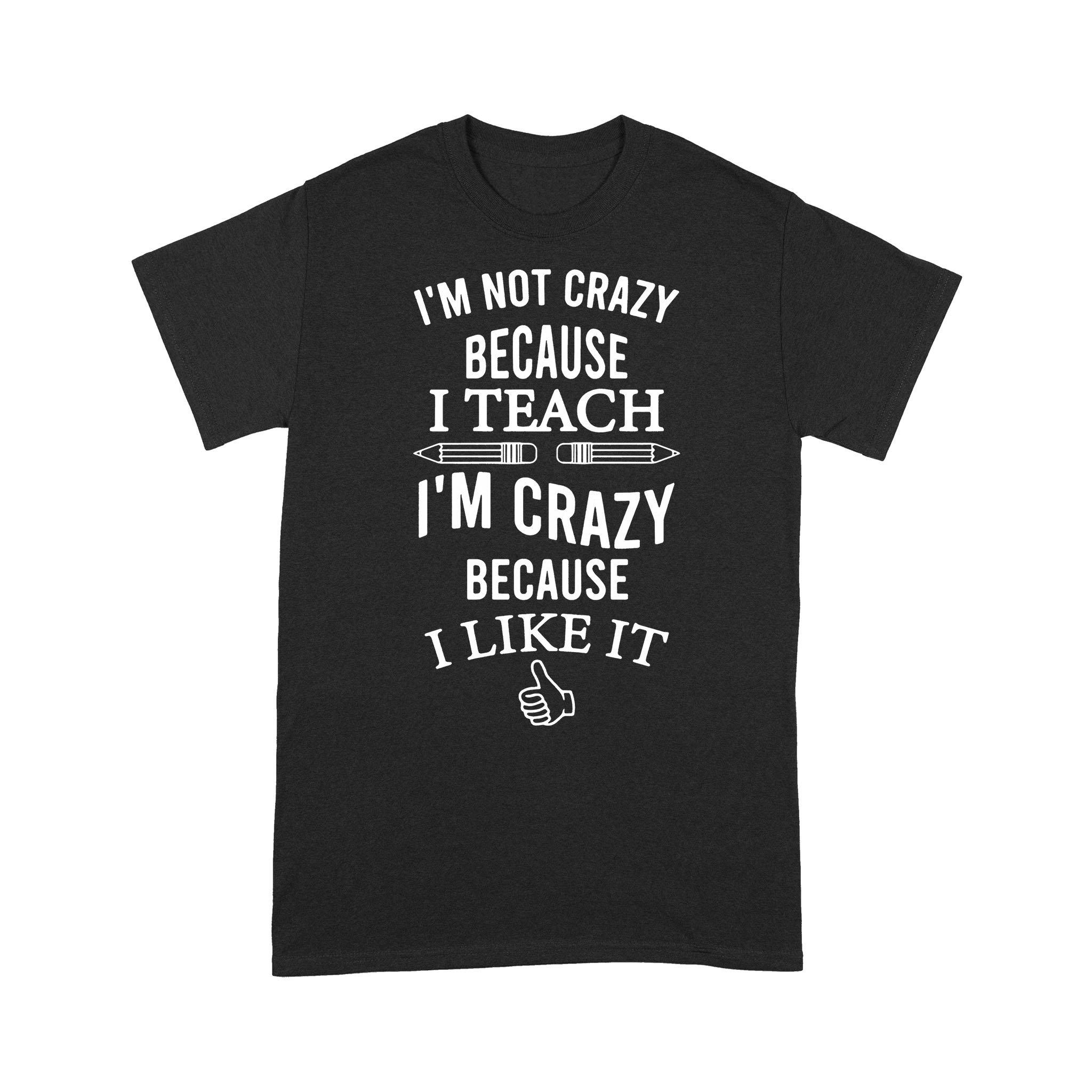 I'm Not Because I Teach I'm Crazy Because I Like It T-shirt