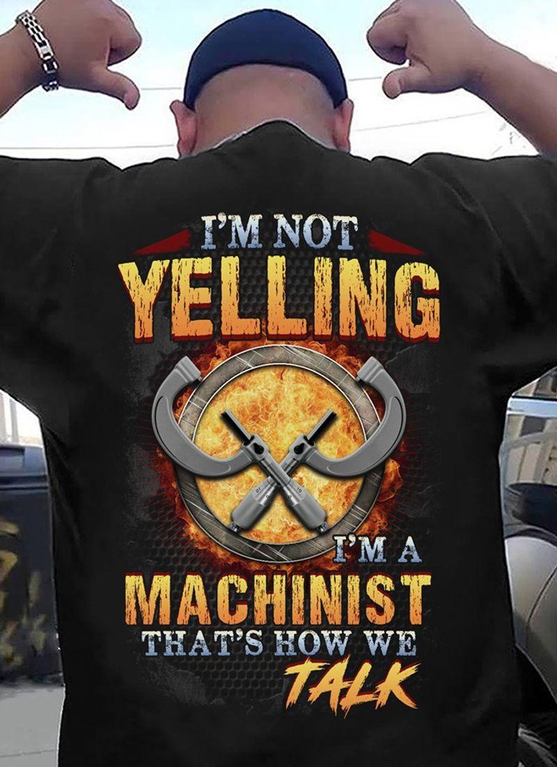 I M Not Yelling I M A Machinist That S How We Talk  T-shirt Black B5