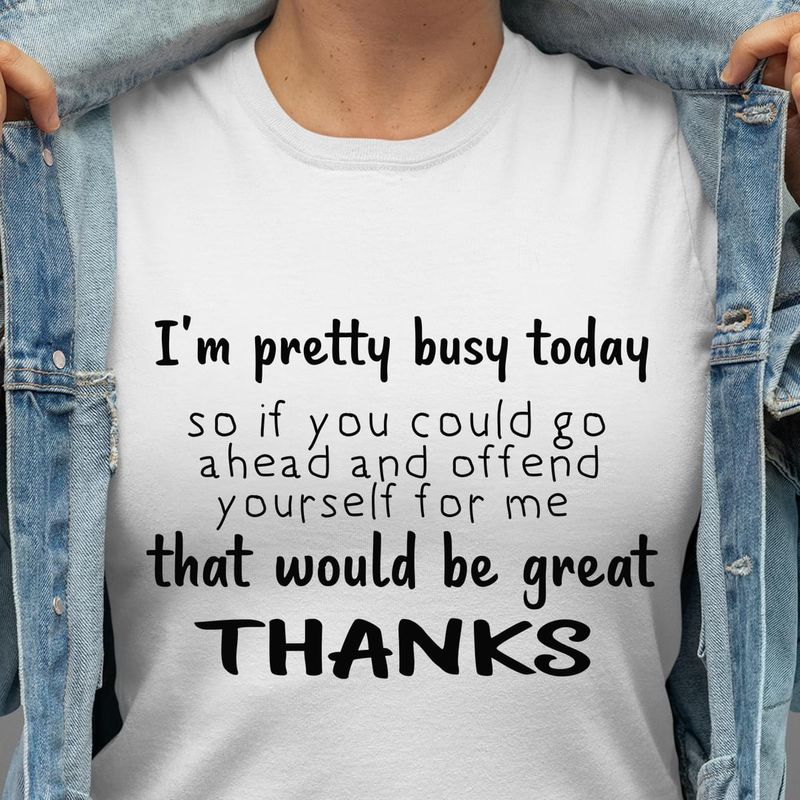 I'M Pretty Busy Today That Would Be Great Thanks Funny Quote White Men And Women T-Shirt
