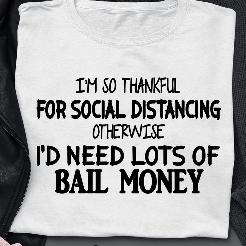 I'M So Thankful For Social Distancing Otherwise Need Lots Of Bail Money White T Shirt Men/ Woman S-6XL Cotton