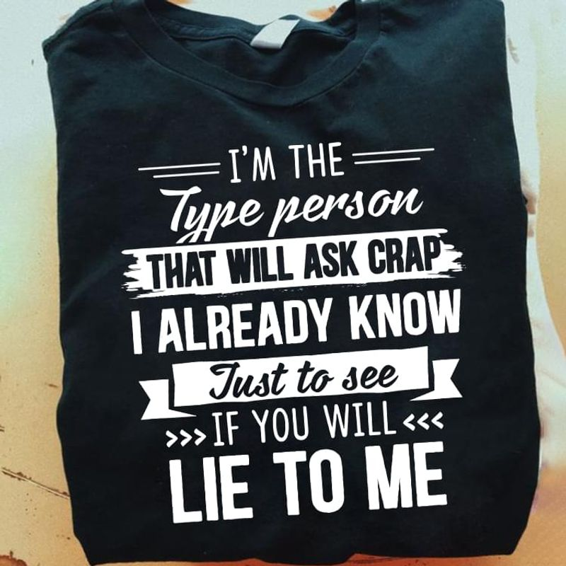 I'm The Type Person That Will Ask Crap I Already Know Just To See If You Will Lie To Me Black T Shirt Men/ Woman S-6XL Cotton