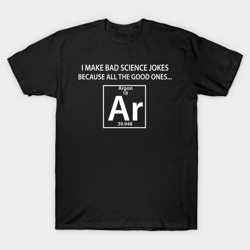 I Make Bad Science Jokes Because All The Good Ones T Shirt Black