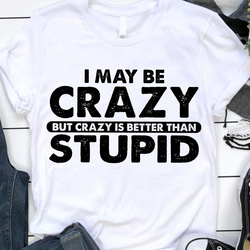 I May Be Crazy But Crazy Is Better Than Stupid T Shirt S-6XL Mens And Women Clothing