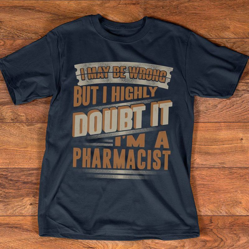 I May Be Wrong But I Highly Doubt It Im A Pharmacist T-shirt Black A5
