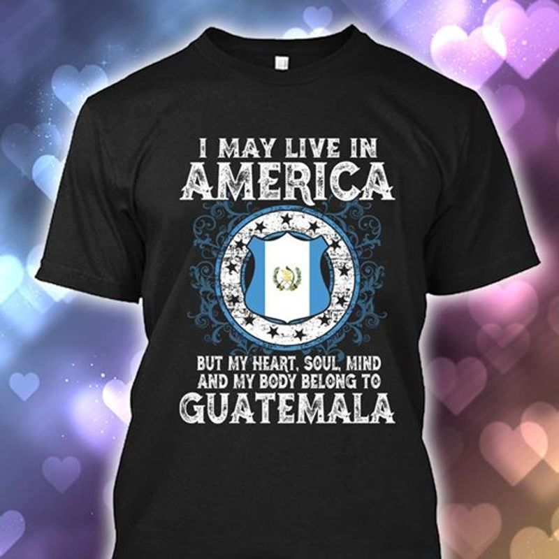I May Live In America But My Heart Soul Mind And My Body Belong To Guatemala T-shirt Black B7