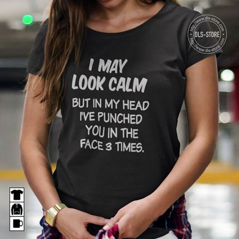 I May Look Calm But In My Head Ive Punched You In The Face 3 Times T-shirt Black B4