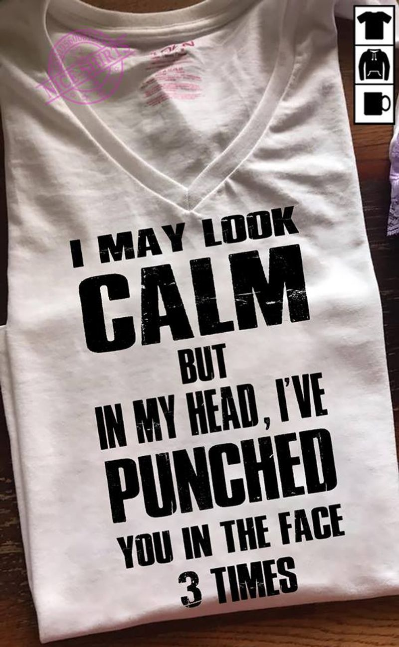 I May Look Calm But In My Heaf Ive Punched You In The Face 3 Times T Shirt White B1